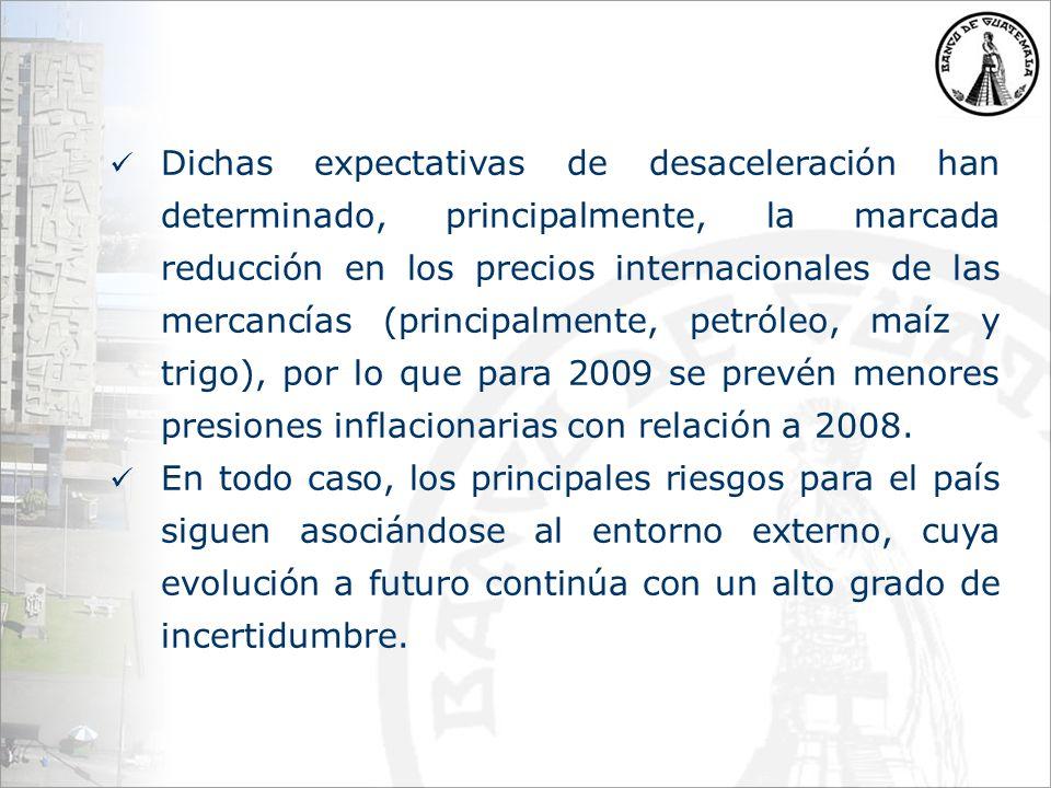 Dichas expectativas de desaceleración han determinado, principalmente, la marcada reducción en los precios internacionales de las mercancías (principalmente, petróleo, maíz y trigo), por lo que para 2009 se prevén menores presiones inflacionarias con relación a 2008.