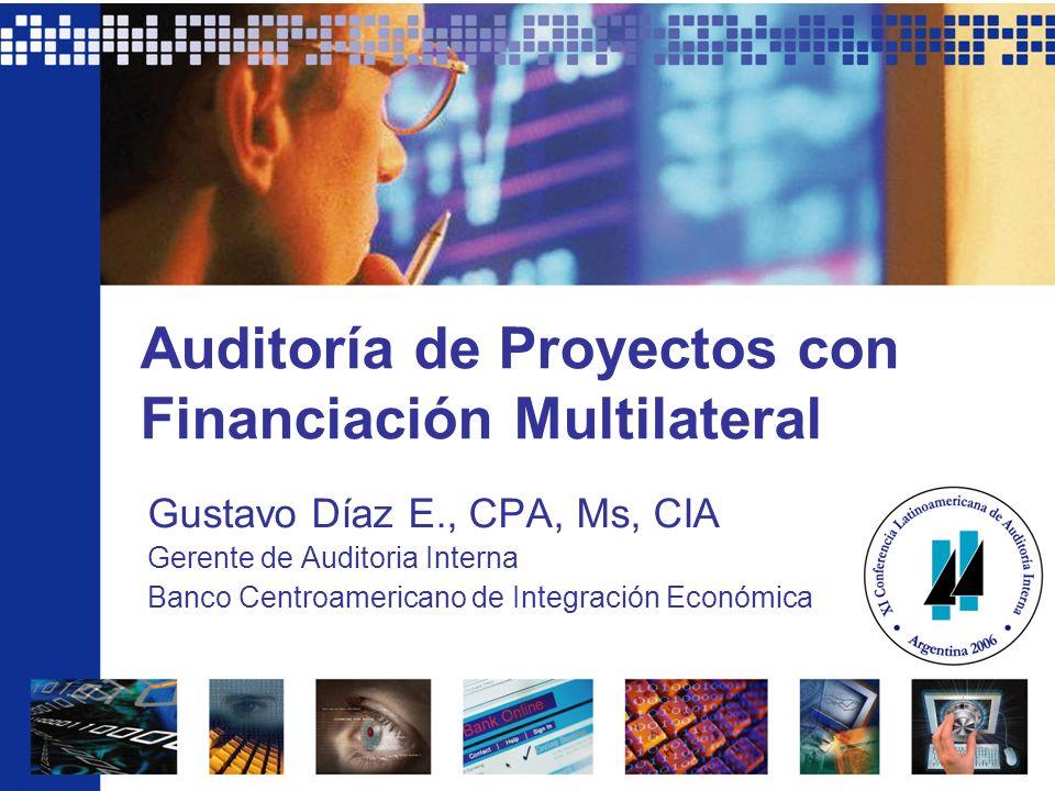Auditoría de Proyectos con Financiación Multilateral Gustavo Díaz E., CPA, Ms, CIA Gerente de Auditoria Interna Banco Centroamericano de Integración E