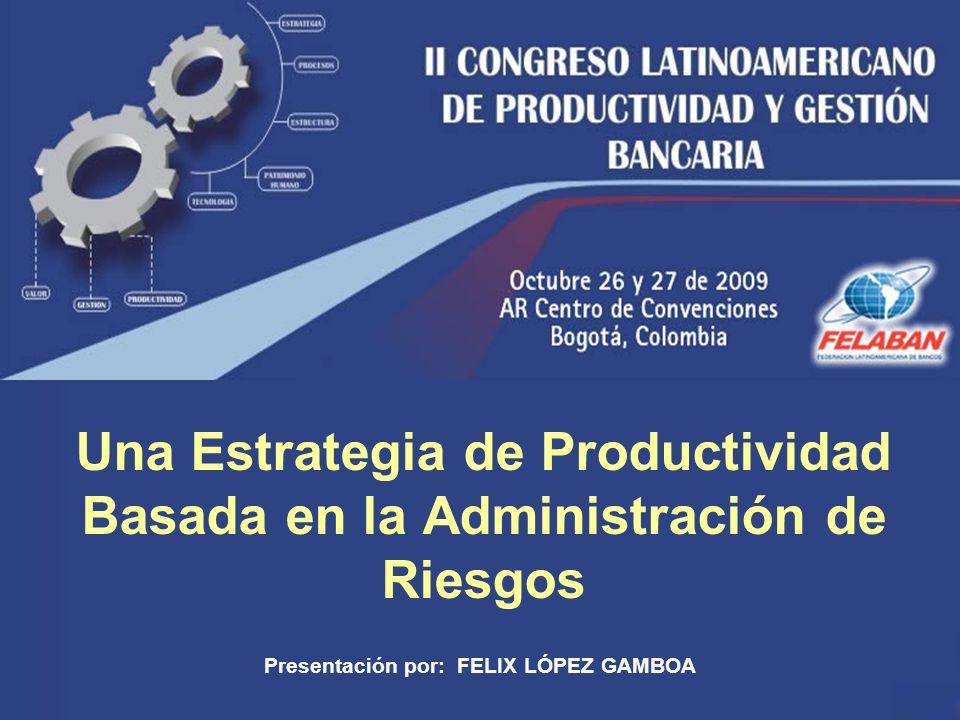1 Una Estrategia de Productividad Basada en la Administración de Riesgos Presentación por: FELIX LÓPEZ GAMBOA