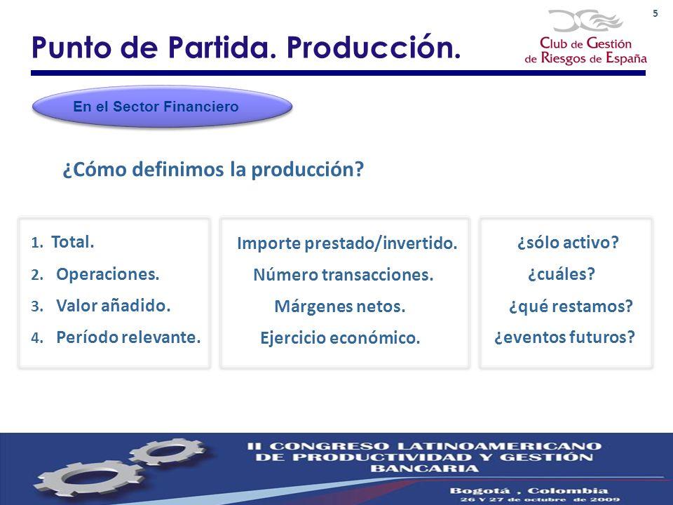 5 Punto de Partida. Producción. ¿Cómo definimos la producción? En el Sector Financiero 1. Total. Importe prestado/invertido. ¿sólo activo? 2. Operacio