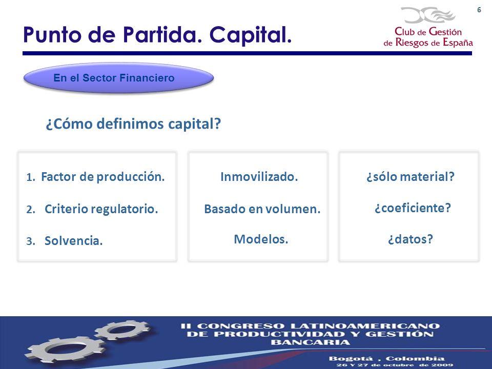 6 Punto de Partida. Capital. 1. Factor de producción.Inmovilizado.¿sólo material? ¿Cómo definimos capital? En el Sector Financiero 3. Solvencia. Model