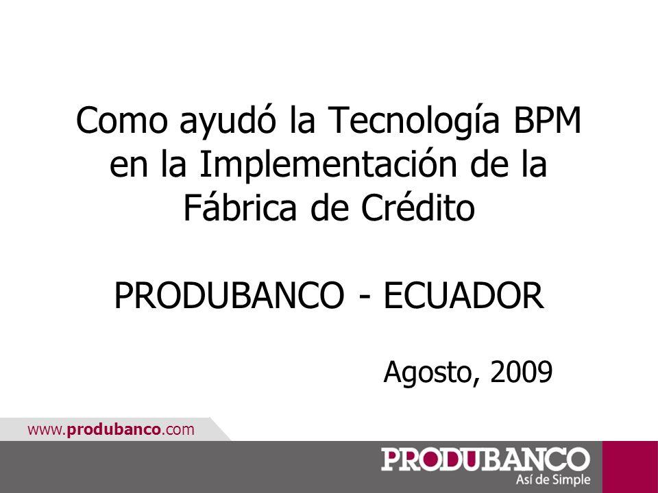 www.produbanco.com Como ayudó la Tecnología BPM en la Implementación de la Fábrica de Crédito PRODUBANCO - ECUADOR Agosto, 2009