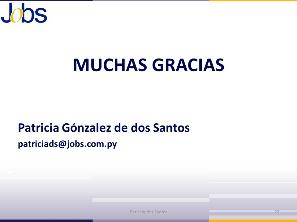 MUCHAS GRACIAS Patricia Gónzalez de dos Santos patriciads@jobs.com.py Patricia dos Santos22