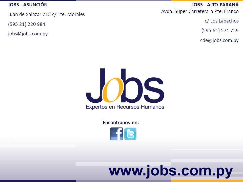 JOBS - ASUNCIÓN Juan de Salazar 715 c/ Tte. Morales (595 21) 220 984 jobs@jobs.com.py JOBS - ALTO PARANÁ Avda. Súper Carretera a Pte. Franco c/ Los La