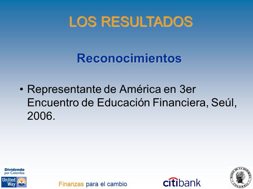 Reconocimientos Representante de América en 3er Encuentro de Educación Financiera, Seúl, 2006. LOS RESULTADOS Finanzas para el cambio