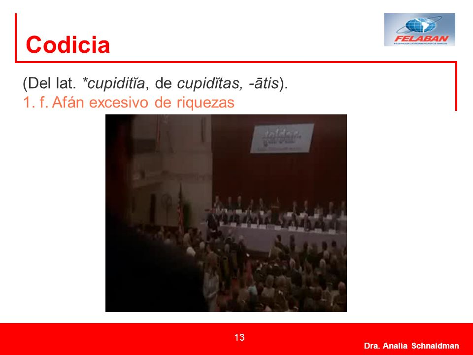 Dra. Analía Schnaidman 13 Codicia (Del lat. *cupiditĭa, de cupidĭtas, -ātis). 1. f. Afán excesivo de riquezas