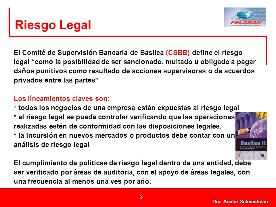 Dra. Analía Schnaidman 3 Riesgo Legal El Comité de Supervisión Bancaria de Basilea (CSBB) define el riesgo legal como la posibilidad de ser sancionado