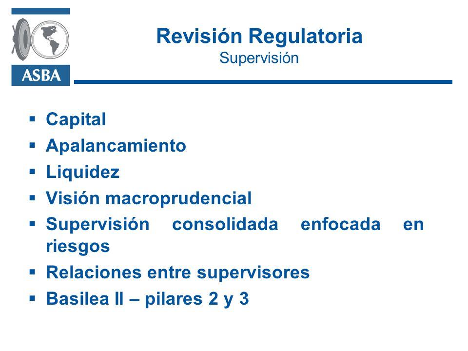 Revisión Regulatoria Supervisión Capital Apalancamiento Liquidez Visión macroprudencial Supervisión consolidada enfocada en riesgos Relaciones entre supervisores Basilea II – pilares 2 y 3