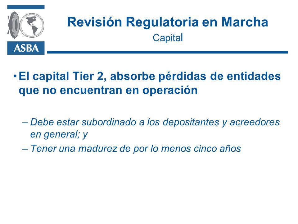 Revisión Regulatoria en Marcha Capita l El capital Tier 2, absorbe pérdidas de entidades que no encuentran en operación –Debe estar subordinado a los depositantes y acreedores en general; y –Tener una madurez de por lo menos cinco años