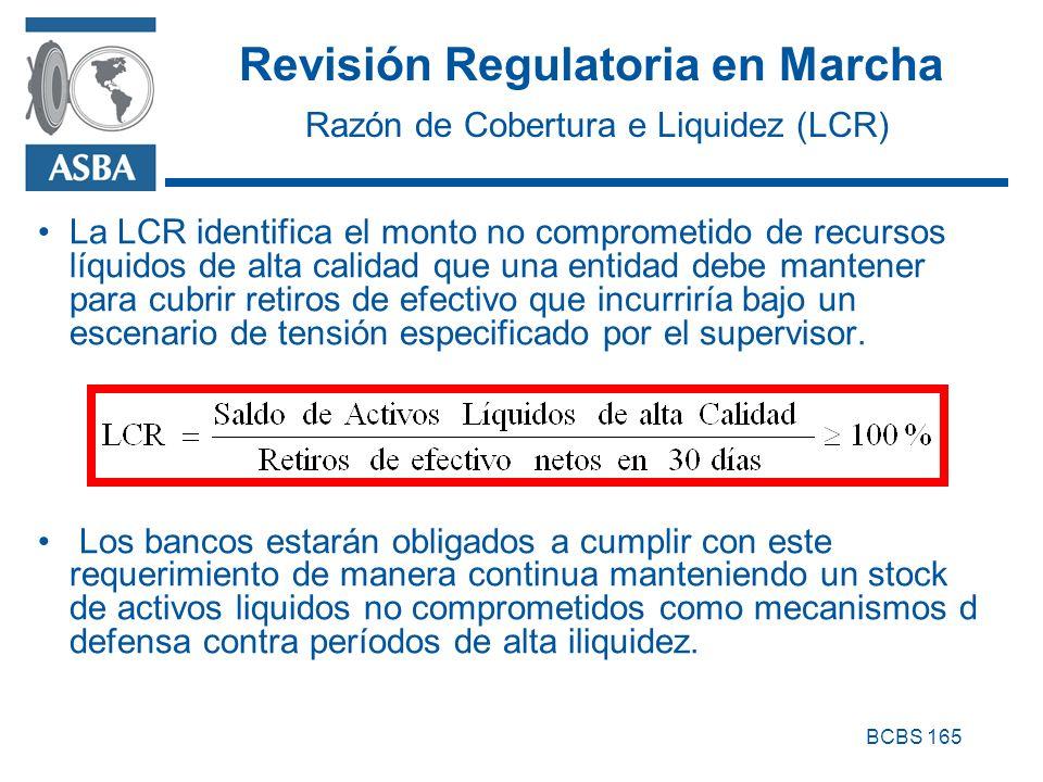 Revisión Regulatoria en Marcha Razón de Cobertura e Liquidez (LCR) La LCR identifica el monto no comprometido de recursos líquidos de alta calidad que una entidad debe mantener para cubrir retiros de efectivo que incurriría bajo un escenario de tensión especificado por el supervisor.