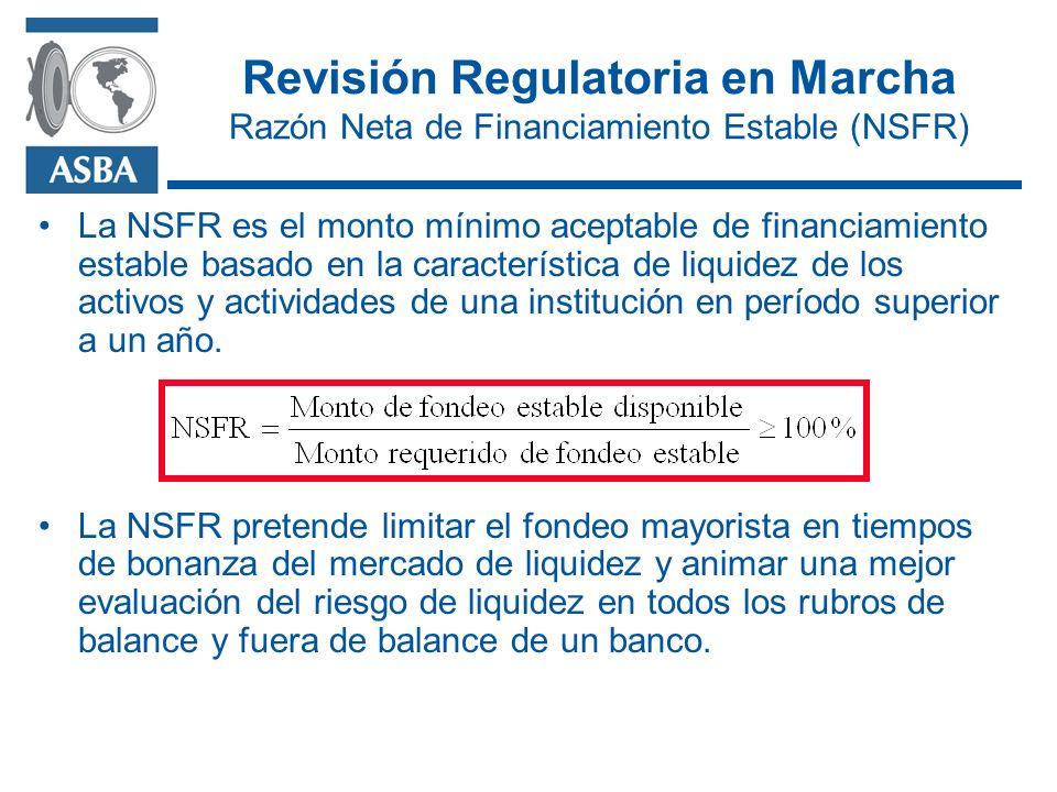 Revisión Regulatoria en Marcha Razón Neta de Financiamiento Estable (NSFR) La NSFR es el monto mínimo aceptable de financiamiento estable basado en la característica de liquidez de los activos y actividades de una institución en período superior a un año.