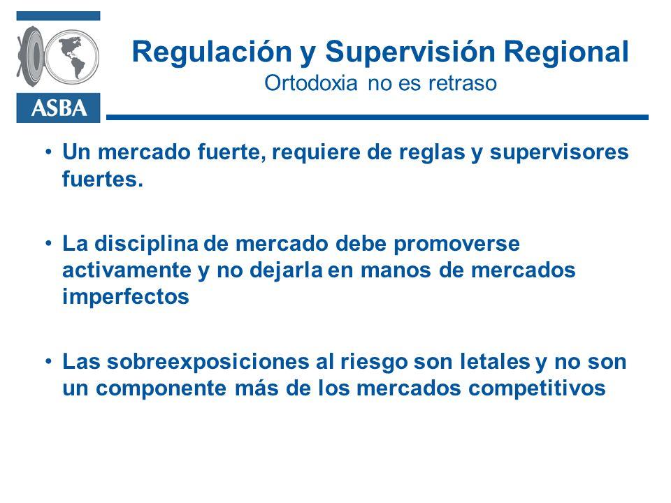 Regulación y Supervisión Regional Ortodoxia no es retraso Un mercado fuerte, requiere de reglas y supervisores fuertes.