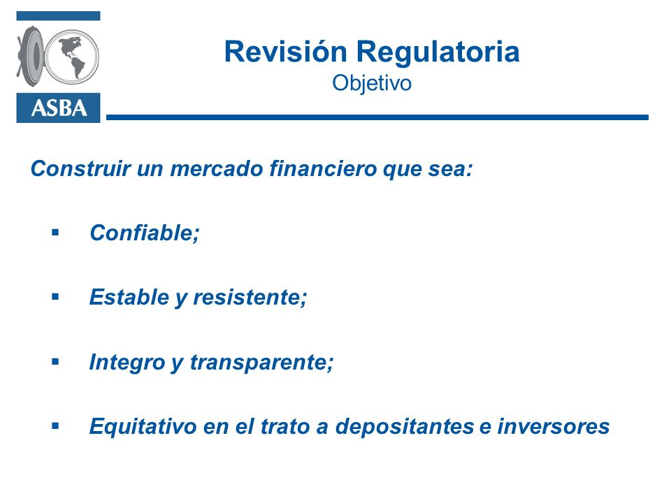 Revisión Regulatoria Objetivo Construir un mercado financiero que sea: Confiable; Estable y resistente; Integro y transparente; Equitativo en el trato a depositantes e inversores