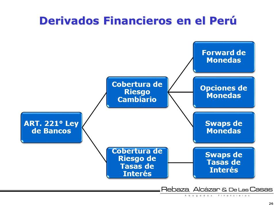 26 Derivados Financieros en el Perú ART. 221° Ley de Bancos Cobertura de Riesgo Cambiario Forward de Monedas Opciones de Monedas Swaps de Monedas Cobe