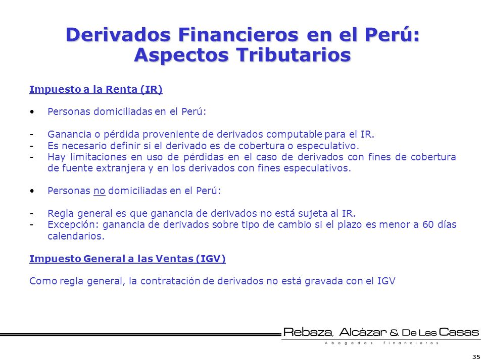35 Derivados Financieros en el Perú: Aspectos Tributarios Impuesto a la Renta (IR) Personas domiciliadas en el Perú: -Ganancia o pérdida proveniente d