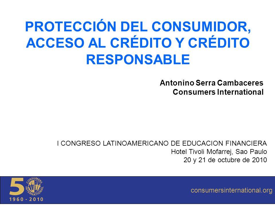 consumersinternational.org PROTECCIÓN DEL CONSUMIDOR, ACCESO AL CRÉDITO Y CRÉDITO RESPONSABLE Antonino Serra Cambaceres Consumers International consum