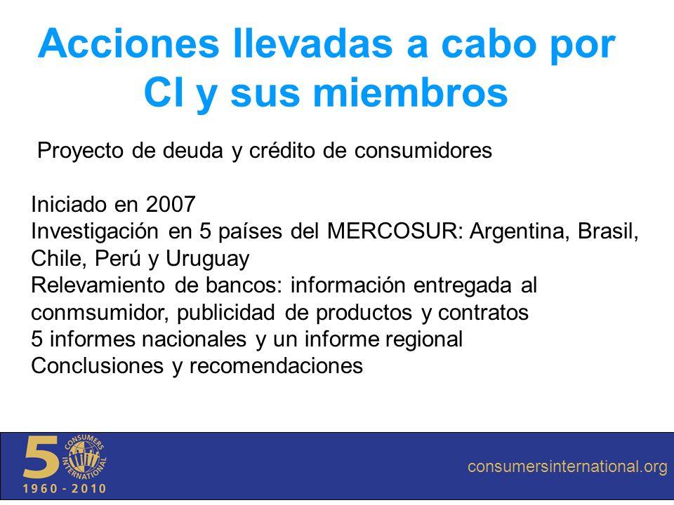 Acciones llevadas a cabo por CI y sus miembros Proyecto de deuda y crédito de consumidores Iniciado en 2007 Investigación en 5 países del MERCOSUR: Ar