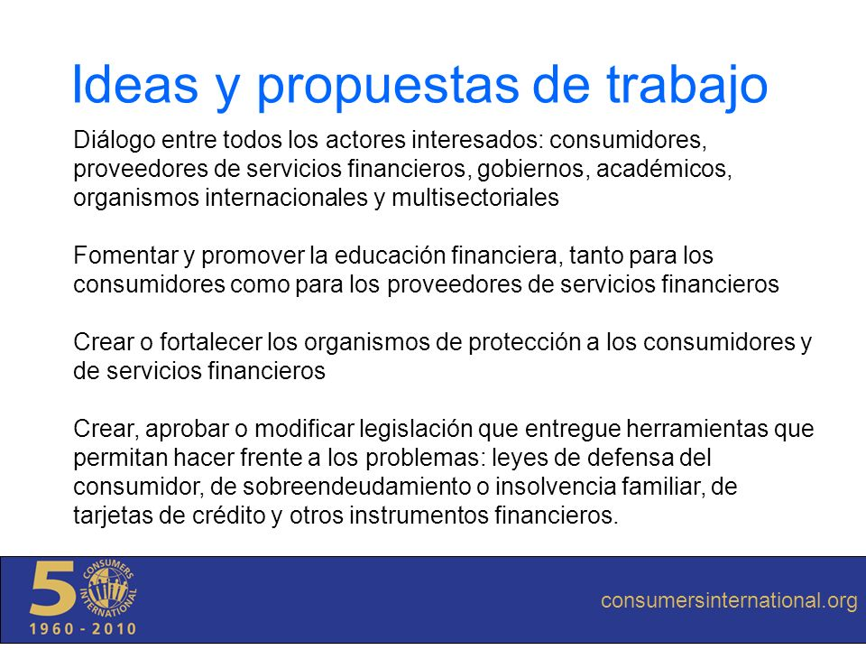 consumersinternational.org Ideas y propuestas de trabajo Diálogo entre todos los actores interesados: consumidores, proveedores de servicios financier