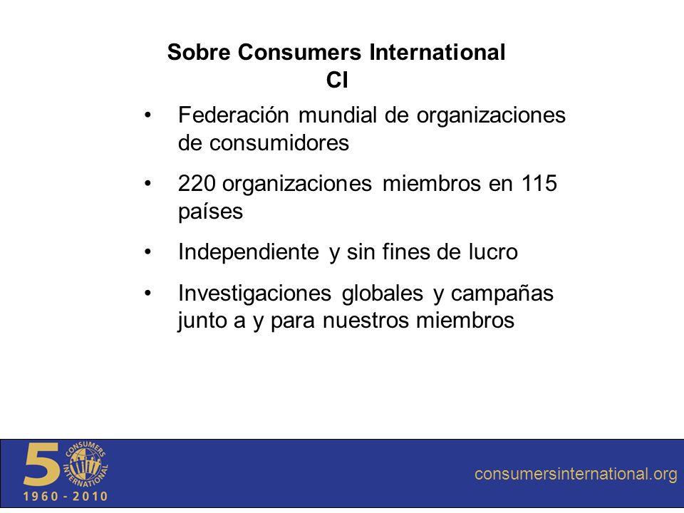 consumersinternational.org Sobre Consumers International CI Federación mundial de organizaciones de consumidores 220 organizaciones miembros en 115 pa