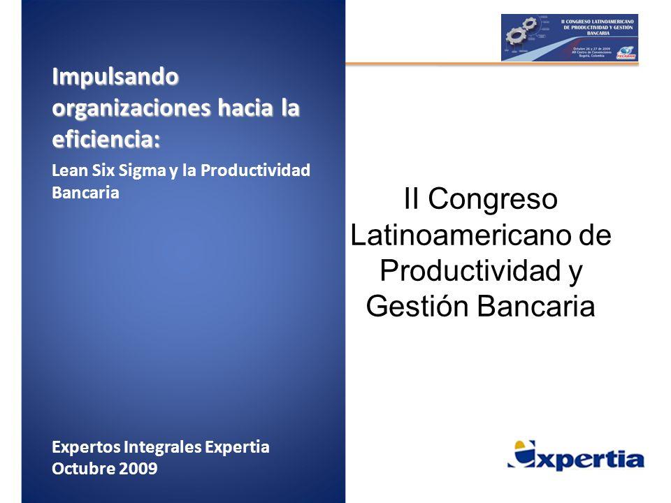 Impulsando organizaciones hacia la eficiencia: Lean Six Sigma y la Productividad Bancaria Expertos Integrales Expertia Octubre 2009 II Congreso Latino
