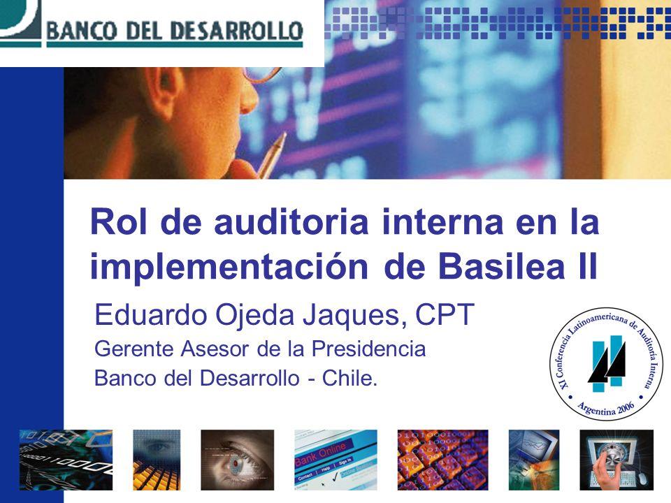 Rol de auditoria interna en la implementación de Basilea II Eduardo Ojeda Jaques, CPT Gerente Asesor de la Presidencia Banco del Desarrollo - Chile.