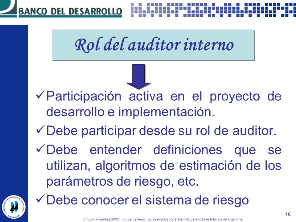 XI CLAI Argentina 2006 - Todos los derechos reservados por el Instituto de Auditores Internos de Argentina. 16 Rol del auditor interno Participación a
