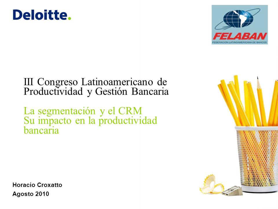 Horacio Croxatto Agosto 2010 III Congreso Latinoamericano de Productividad y Gestión Bancaria La segmentación y el CRM Su impacto en la productividad