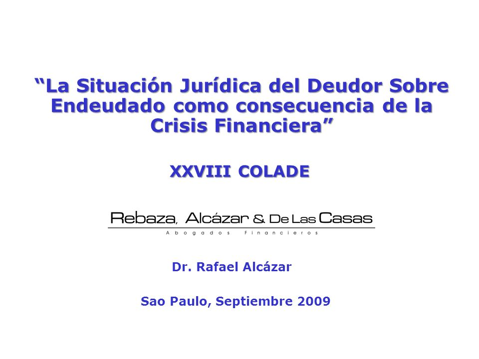 La Situación Jurídica del Deudor Sobre Endeudado como consecuencia de la Crisis Financiera Sao Paulo, Septiembre 2009 Dr. Rafael Alcázar XXVIII COLADE
