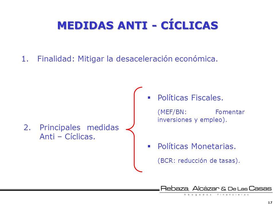 17 MEDIDAS ANTI - CÍCLICAS Políticas Fiscales. (MEF/BN: Fomentar inversiones y empleo). Políticas Monetarias. (BCR: reducción de tasas). 1.Finalidad: