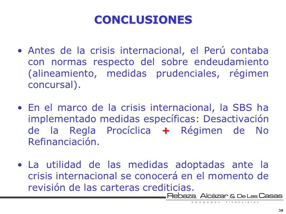 38 CONCLUSIONES Antes de la crisis internacional, el Perú contaba con normas respecto del sobre endeudamiento (alineamiento, medidas prudenciales, rég