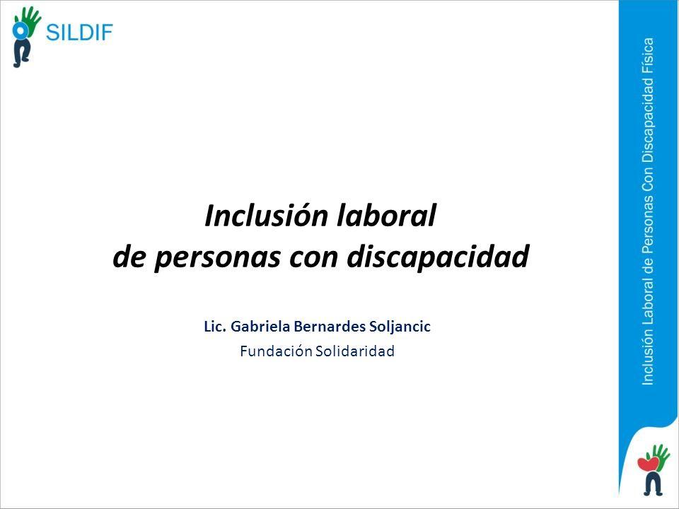Inclusión laboral de personas con discapacidad Lic. Gabriela Bernardes Soljancic Fundación Solidaridad