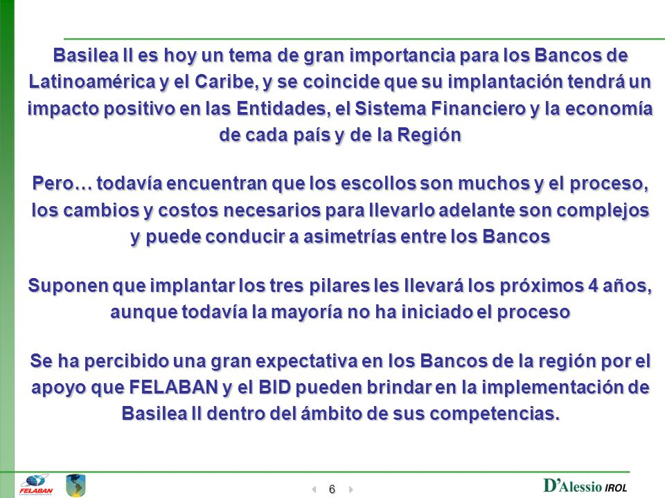 6 Basilea II es hoy un tema de gran importancia para los Bancos de Latinoamérica y el Caribe, y se coincide que su implantación tendrá un impacto posi