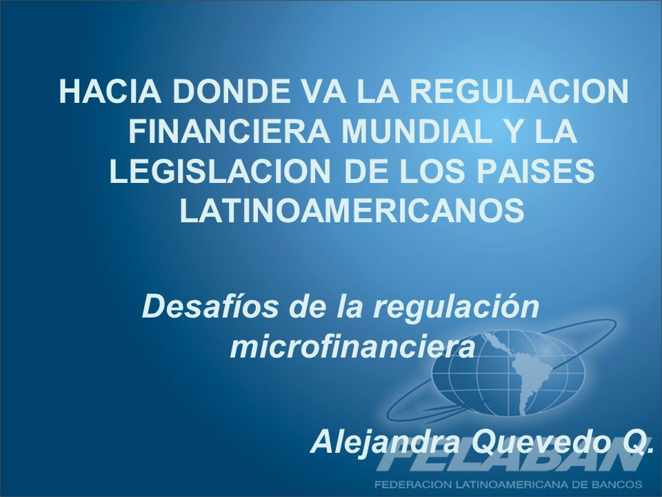 HACIA DONDE VA LA REGULACION FINANCIERA MUNDIAL Y LA LEGISLACION DE LOS PAISES LATINOAMERICANOS Desafíos de la regulación microfinanciera Alejandra Qu