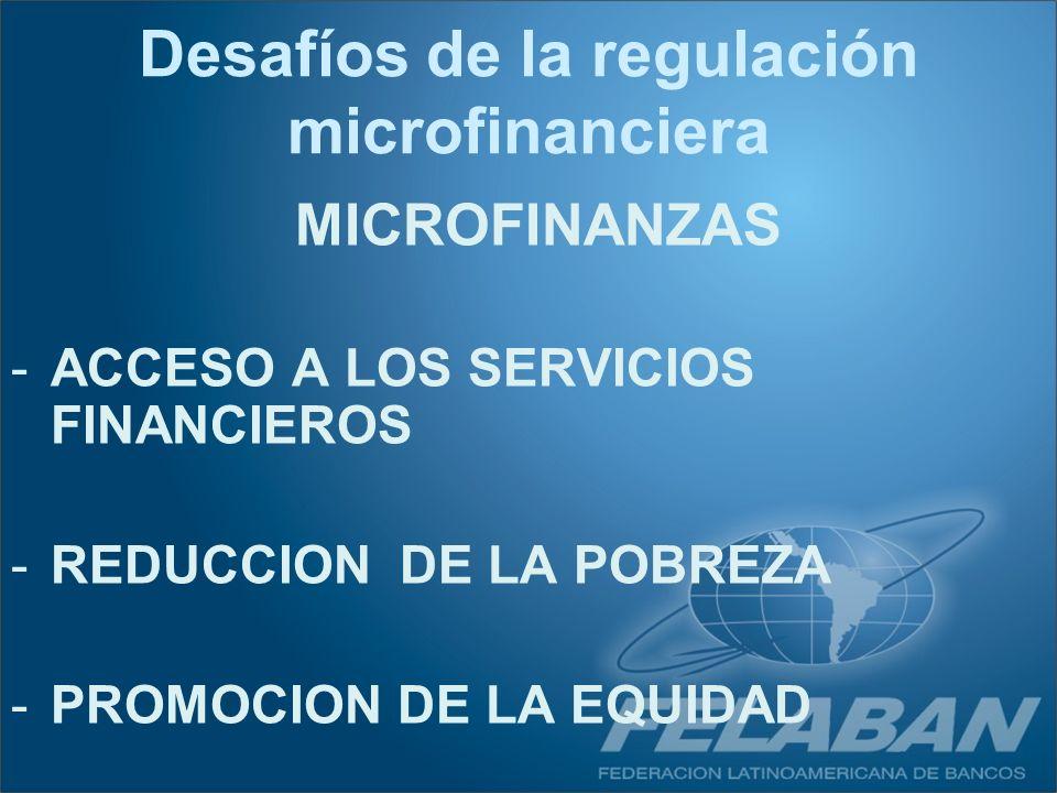 Desafíos de la regulación microfinanciera MICROFINANZAS -ACCESO A LOS SERVICIOS FINANCIEROS -REDUCCION DE LA POBREZA -PROMOCION DE LA EQUIDAD