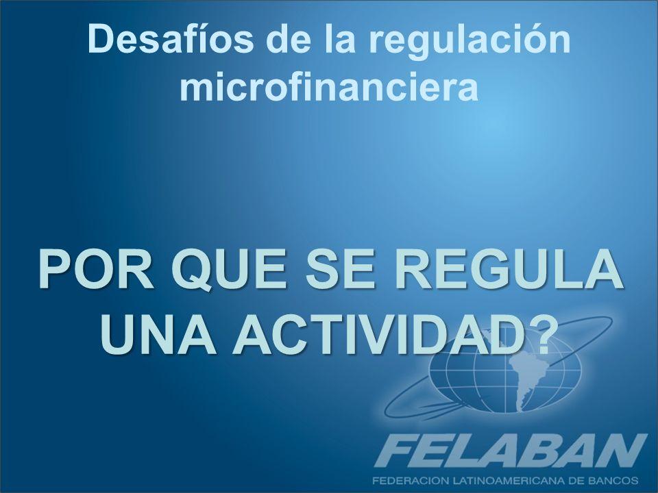 POR QUE SE REGULA UNA ACTIVIDAD POR QUE SE REGULA UNA ACTIVIDAD? Desafíos de la regulación microfinanciera