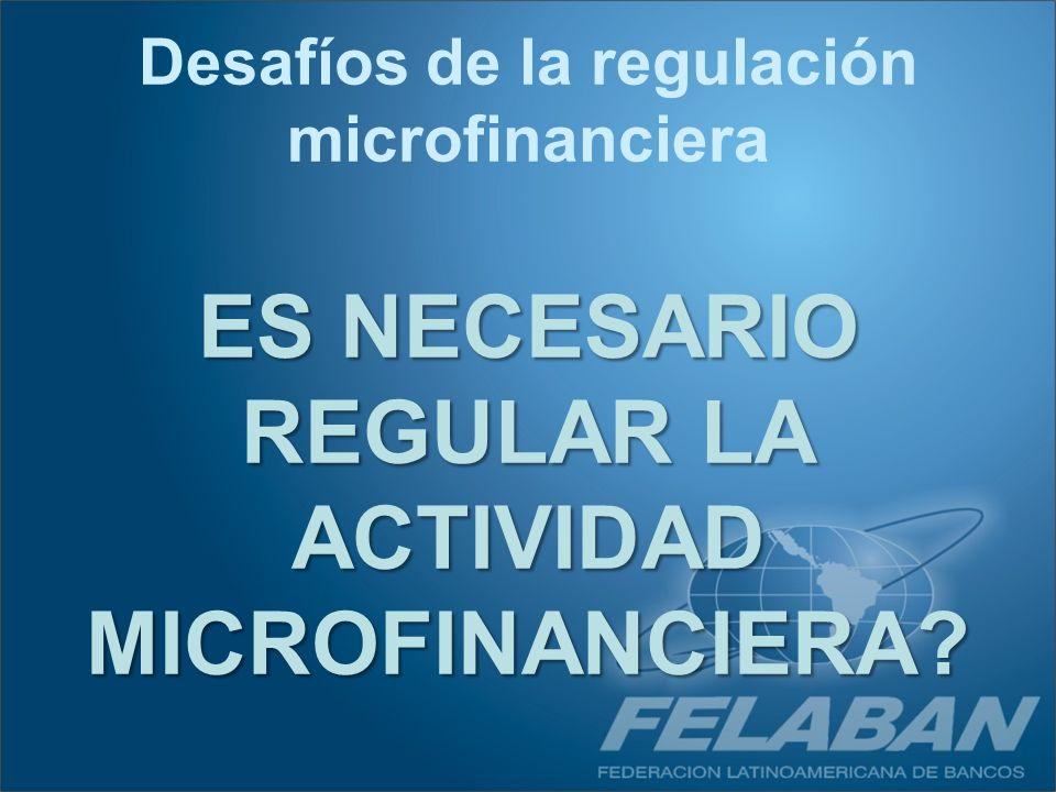 ES NECESARIO REGULAR LA ACTIVIDAD MICROFINANCIERA? Desafíos de la regulación microfinanciera
