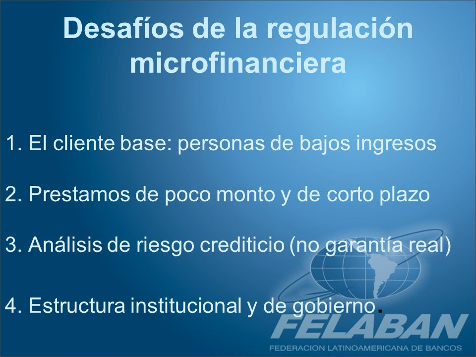 1. El cliente base: personas de bajos ingresos 2. Prestamos de poco monto y de corto plazo 3. Análisis de riesgo crediticio (no garantía real) 4. Estr