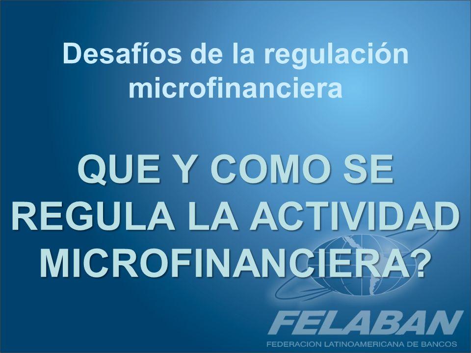 QUE Y COMO SE REGULA LA ACTIVIDAD MICROFINANCIERA? Desafíos de la regulación microfinanciera
