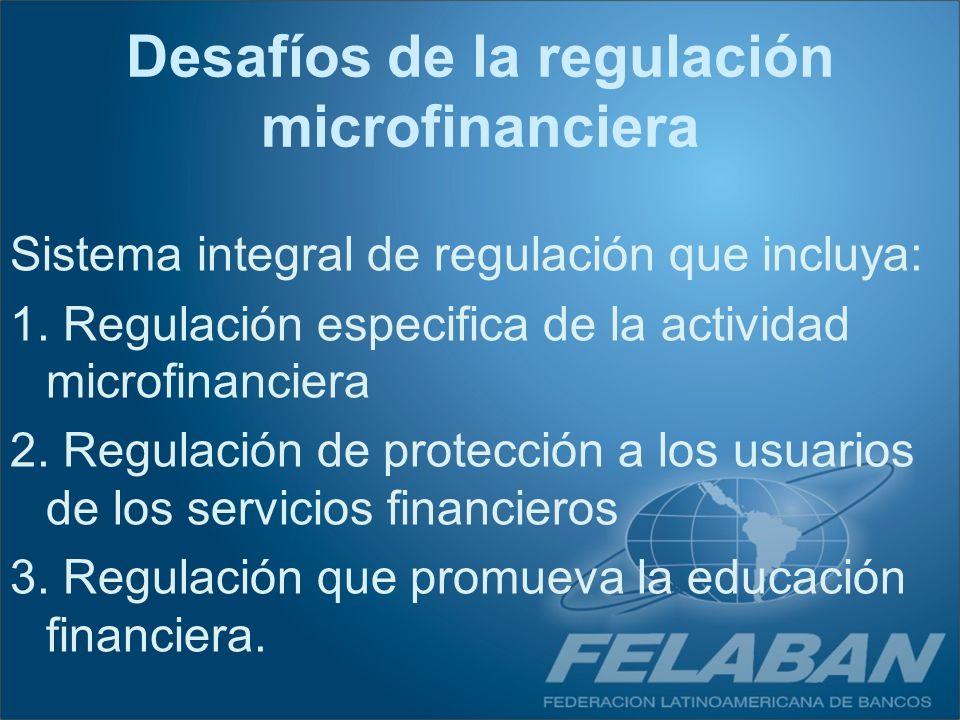 Sistema integral de regulación que incluya: 1. Regulación especifica de la actividad microfinanciera 2. Regulación de protección a los usuarios de los