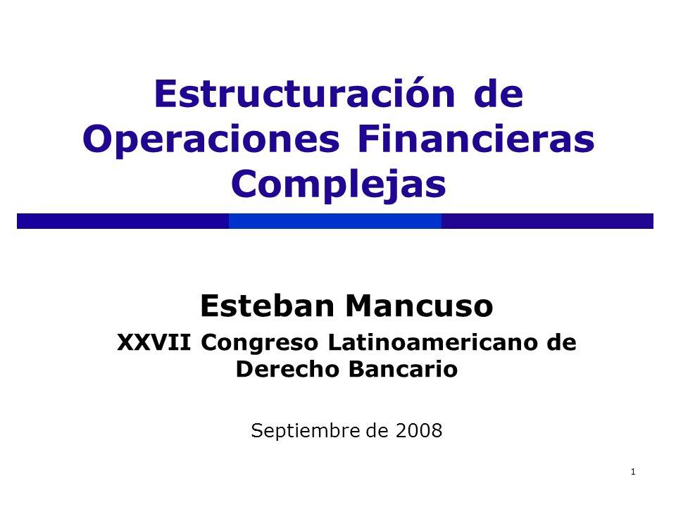 1 Estructuración de Operaciones Financieras Complejas Esteban Mancuso XXVII Congreso Latinoamericano de Derecho Bancario Septiembre de 2008