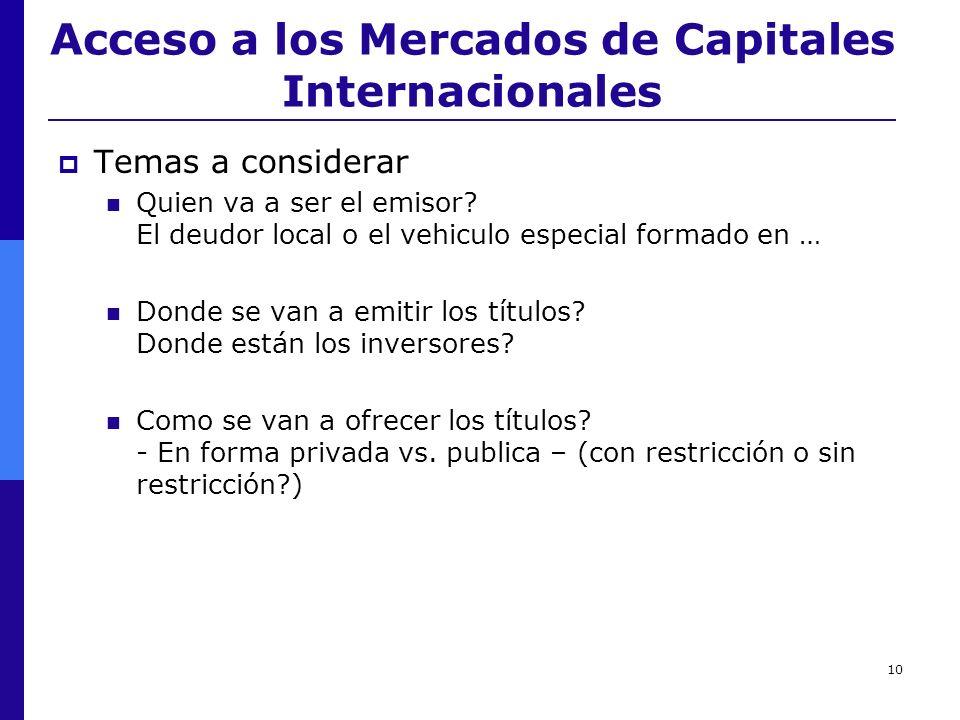 10 Acceso a los Mercados de Capitales Internacionales Temas a considerar Quien va a ser el emisor? El deudor local o el vehiculo especial formado en …