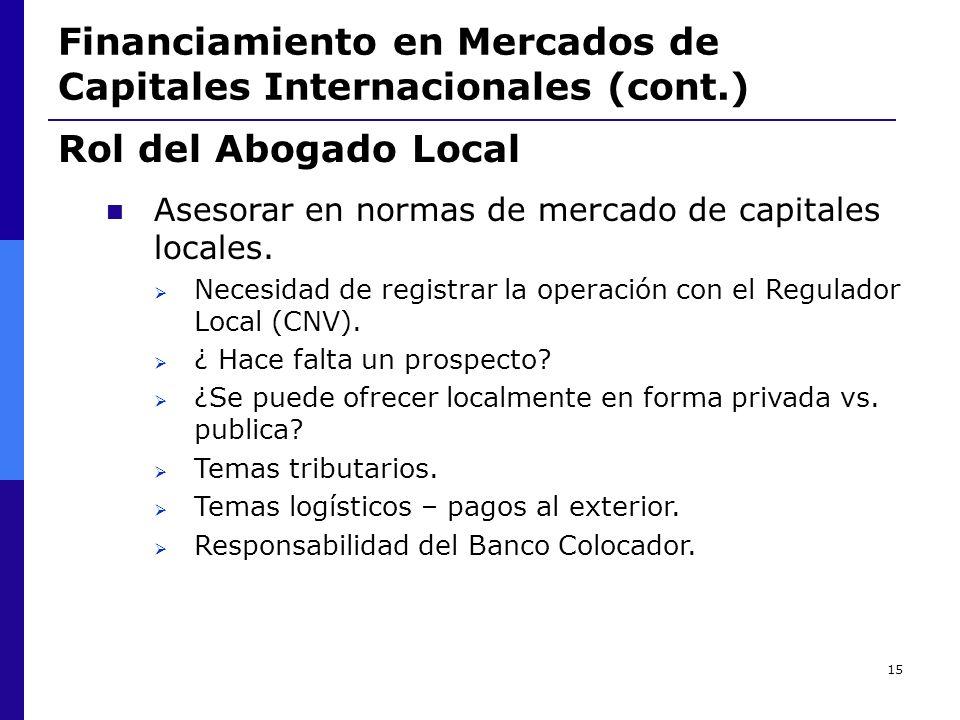 15 Financiamiento en Mercados de Capitales Internacionales (cont.) Rol del Abogado Local Asesorar en normas de mercado de capitales locales. Necesidad