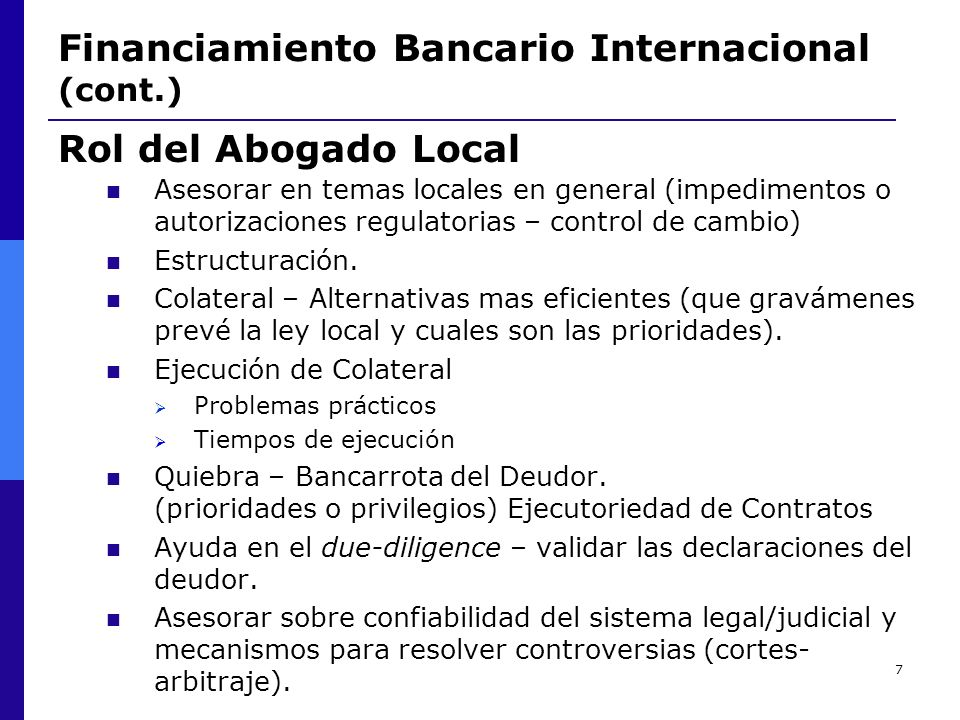 7 Financiamiento Bancario Internacional (cont.) Asesorar en temas locales en general (impedimentos o autorizaciones regulatorias – control de cambio)
