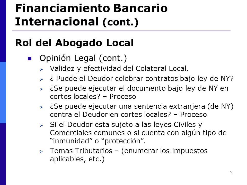 9 Financiamiento Bancario Internacional (cont.) Opinión Legal (cont.) Validez y efectividad del Colateral Local. ¿ Puede el Deudor celebrar contratos