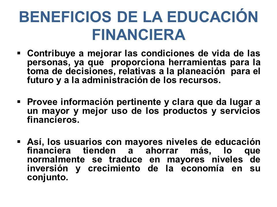 BENEFICIOS DE LA EDUCACIÓN FINANCIERA Contribuye a mejorar las condiciones de vida de las personas, ya que proporciona herramientas para la toma de de