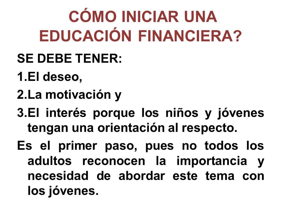CÓMO INICIAR UNA EDUCACIÓN FINANCIERA? SE DEBE TENER: 1.El deseo, 2.La motivación y 3.El interés porque los niños y jóvenes tengan una orientación al