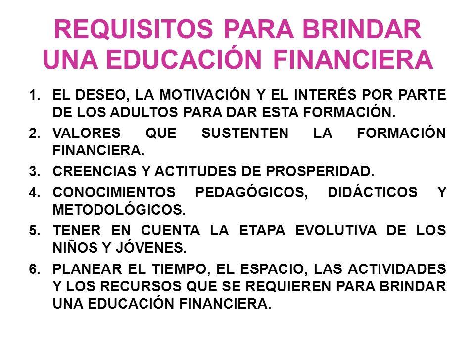 REQUISITOS PARA BRINDAR UNA EDUCACIÓN FINANCIERA 1.EL DESEO, LA MOTIVACIÓN Y EL INTERÉS POR PARTE DE LOS ADULTOS PARA DAR ESTA FORMACIÓN. 2.VALORES QU