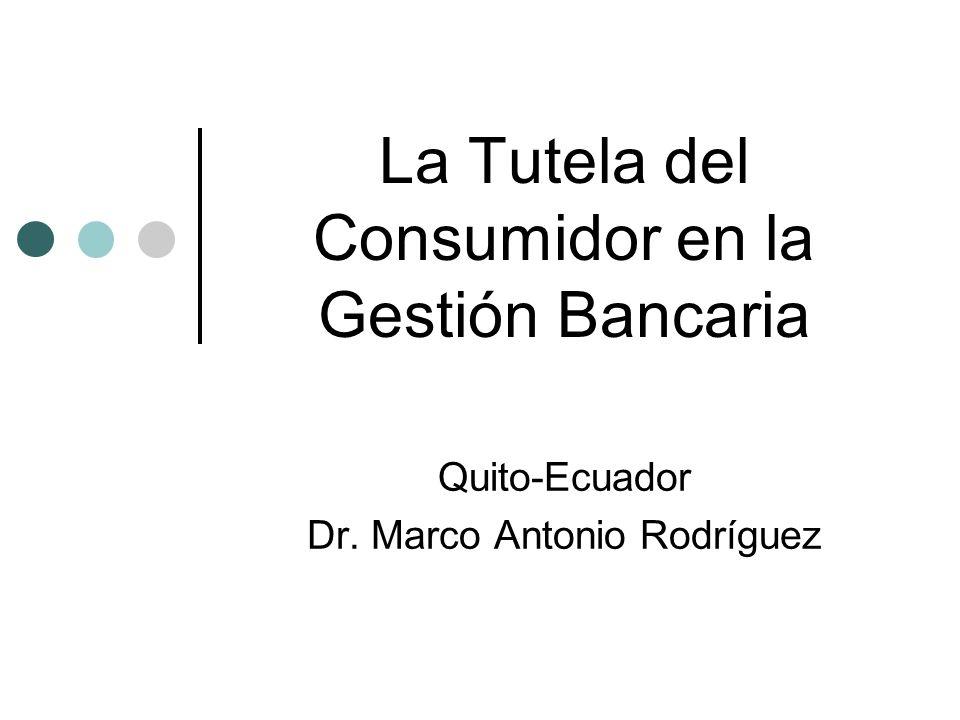La Tutela del Consumidor en la Gestión Bancaria Quito-Ecuador Dr. Marco Antonio Rodríguez