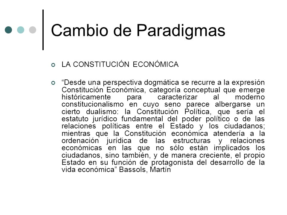 Cambio de Paradigmas LA CONSTITUCIÓN ECONÓMICA Desde una perspectiva dogmática se recurre a la expresión Constitución Económica, categoría conceptual