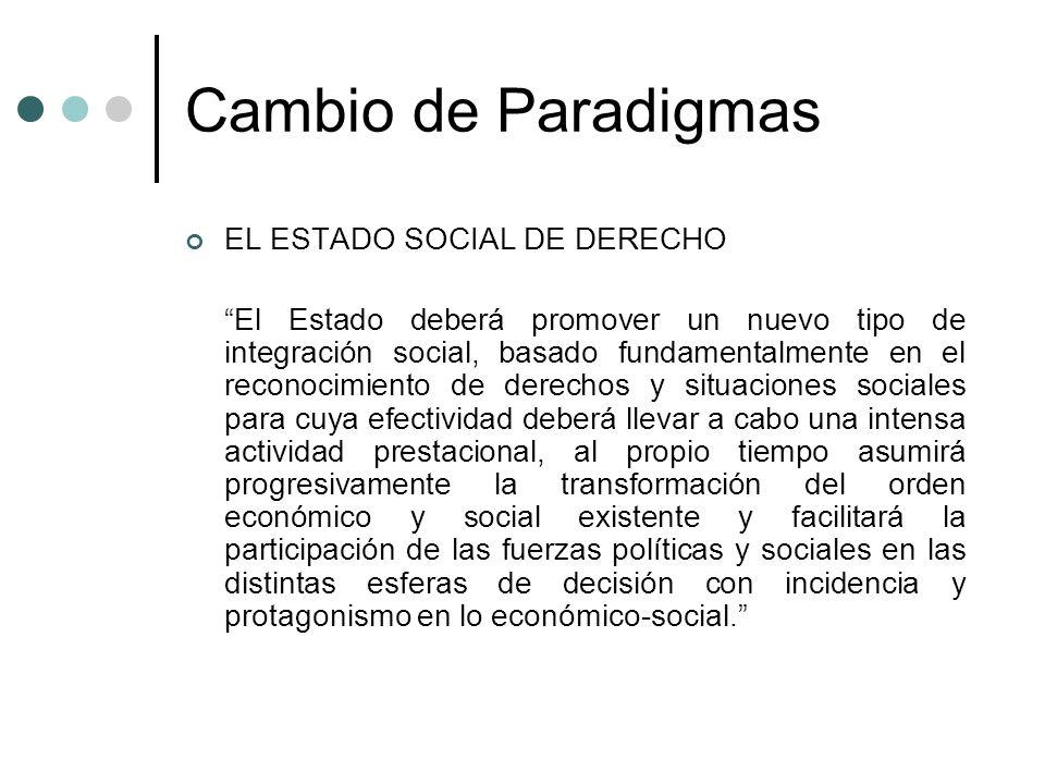 Cambio de Paradigmas EL ESTADO SOCIAL DE DERECHO El Estado deberá promover un nuevo tipo de integración social, basado fundamentalmente en el reconoci